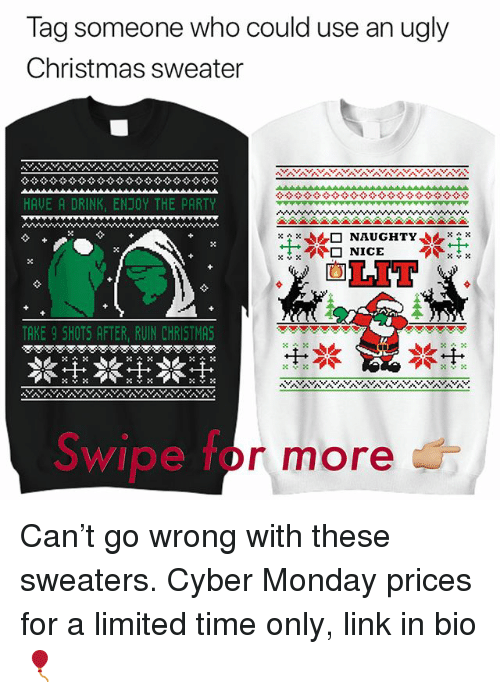 Cyber Monday: Tag someone who could use an ugly  Christmas sweater  HAVE A DRINK, ENJOY THE PARTY  ㄨㄔㄨ  企□  NAUGHTY,.rx  ㄨㄚㄨ  LIT  TAKE 9 SHOTS AFTER, RUIN CHRISTMAS  Swipe for more Can't go wrong with these sweaters. Cyber Monday prices for a limited time only, link in bio 🎈