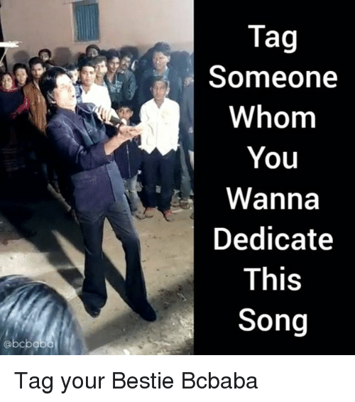 dedicate: Tag  Someone  Whom  You  Wanna  Dedicate  This  Song Tag your Bestie Bcbaba