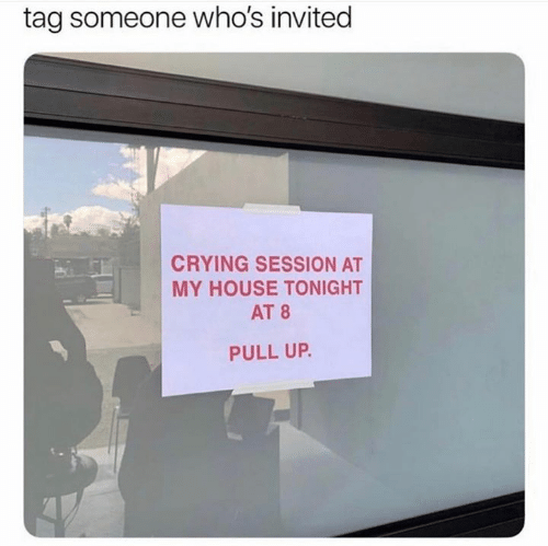 Tag Someone: tag someone who's invited  CRYING SESSION AT  MY HOUSE TONIGHT  AT 8  PULL UP.