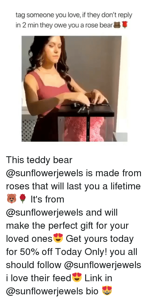 Funny, Love, and Memes: tag someone you love, if they don't reply  in 2 min they owe you a rose bear This teddy bear @sunflowerjewels is made from roses that will last you a lifetime🐻🌹 It's from @sunflowerjewels and will make the perfect gift for your loved ones😍 Get yours today for 50% off Today Only! you all should follow @sunflowerjewels i love their feed😍 Link in @sunflowerjewels bio 😻
