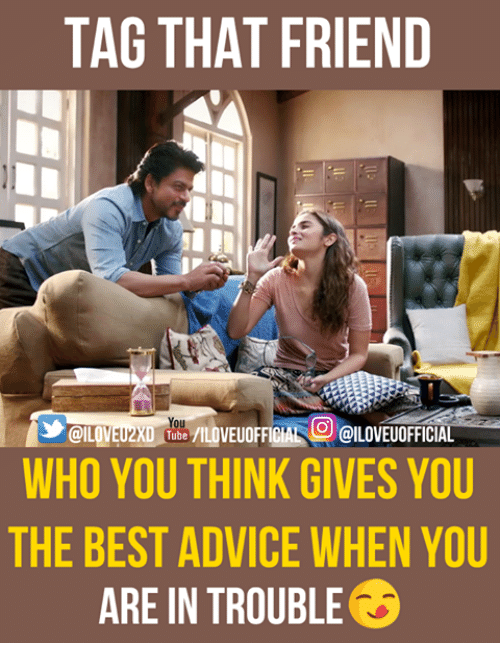 tubing: TAG THAT FRIEND  UOFFICIAL OILOVEUOFFICIAL  @ILOVEUZXD Tube /ILDVEUOFFICIAL OILOVE  WHO YOU THINK GIVES YOU  THE BEST ADVICE WHEN YOU  ARE IN TROUBLE