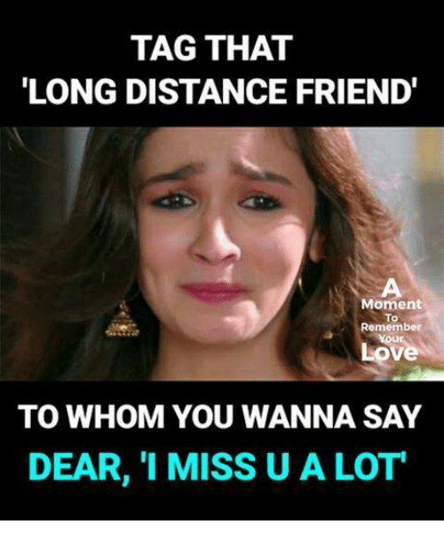 To Whom: TAG THAT  LONG DISTANCE FRIEND'  Moment  To  Remember  ove  TO WHOM YOU WANNA SAY  DEAR, 1 MISS U A LOT