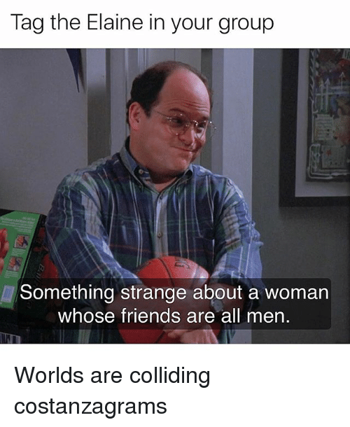 Friends, Memes, and 🤖: Tag the Elaine in your group  Something strange about a woman  whose friends are all men Worlds are colliding costanzagrams