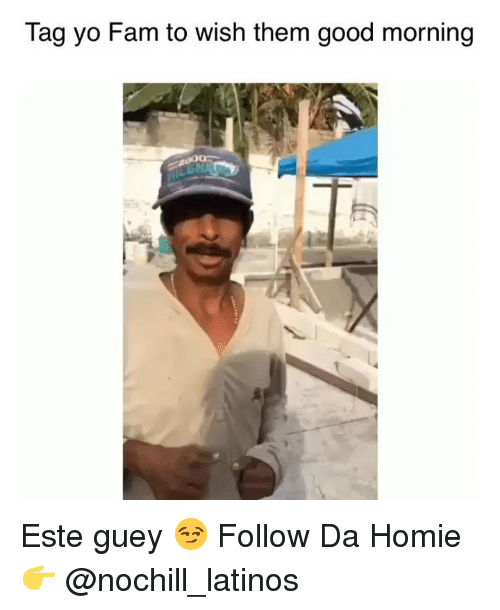Fam, Homie, and Latinos: Tag yo Fam to wish them good morning Este guey 😏 Follow Da Homie👉 @nochill_latinos