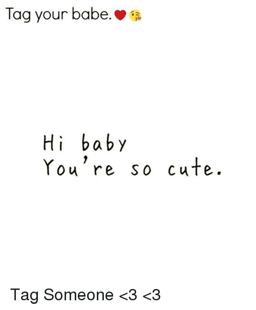 Tag Your Babe Hi Baby You're So Cute Tag Someone <3 <3