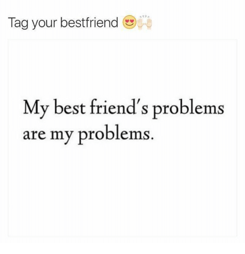tag your best friend my best friend s problems are my problems