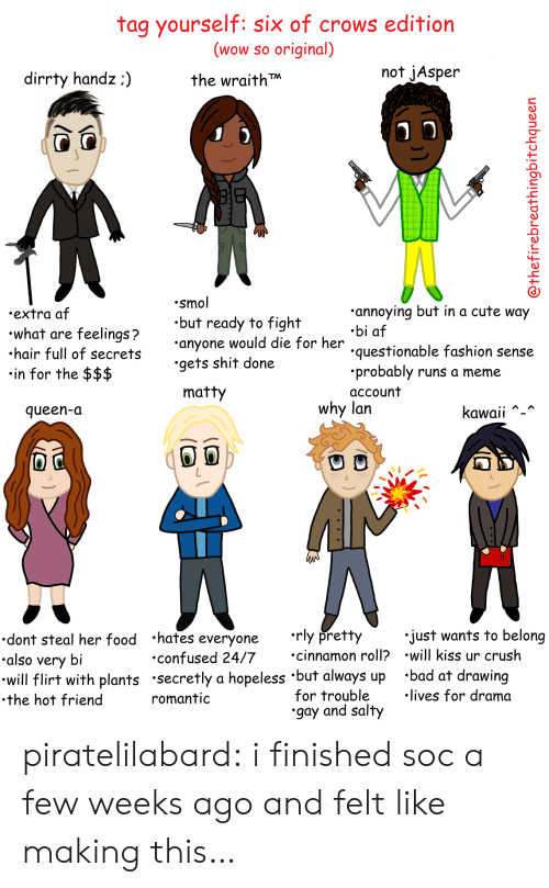 Af, Bad, and Confused: tag yourself: six of crows edition  (wow so original)  the wraith  not jAsper  dirrty handz:)  .smol  .but ready to fight  anyone would die for her  .gets shit done  annoying but in a cute way  .bi af  questionable fashion sense  .probably runs a meme  account  .extra af  what are feelings?  hair full of secret  in for the $$$  matty  why lan  queen-a  Kawaii  dont steal her food hates everyone rly pretty  also very bi  will flirt with plants secretly a hopeless 'but always up 'bad at drawing  .the hot friend  just wants to belong  cinnamon roll? .will kiss ur crush  confused 24/7  for trouble  gay and salty  lives for drama  romantic piratelilabard:  i finished soc a few weeks ago and felt like making this…
