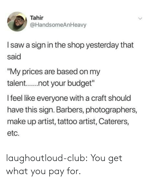 "sign in: Tahir  @HandsomeAnHeavy  I saw a sign in the shop yesterday that  said  ""My prices are based on my  talent.not your budget  I feel like everyone with a craft should  have this sign. Barbers, photographers,  make up artist, tattoo artist, Caterers,  etc. laughoutloud-club:  You get what you pay for."