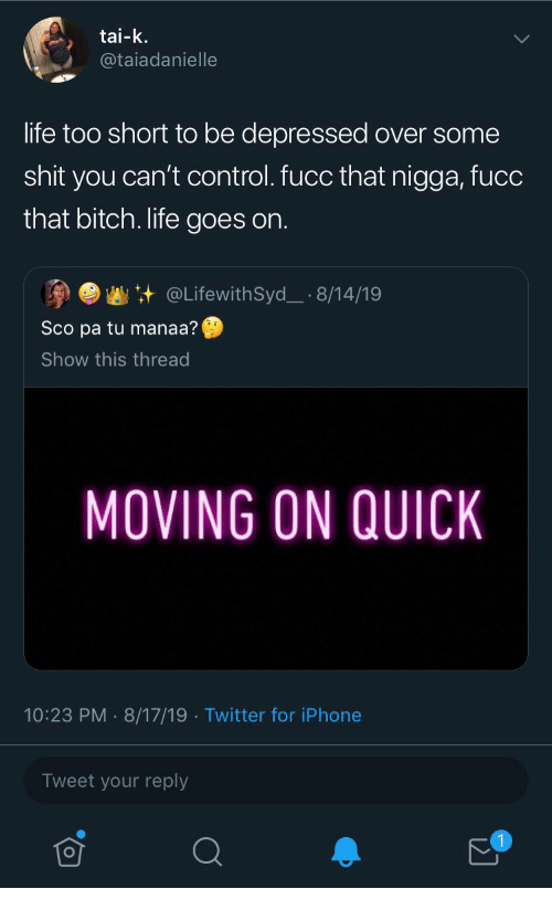Bitch, Iphone, and Life: tai-k  @taiadanielle  life too short to be depressed over some  shit you can't control.fucc that nigga, fucc  that bitch. life goes on.  @LifewithSyd_ 8/14/19  Sco pa tu manaa?  Show this thread  MOVING ON QUICK  10:23 PM 8/17/19 Twitter for iPhone  Tweet your reply