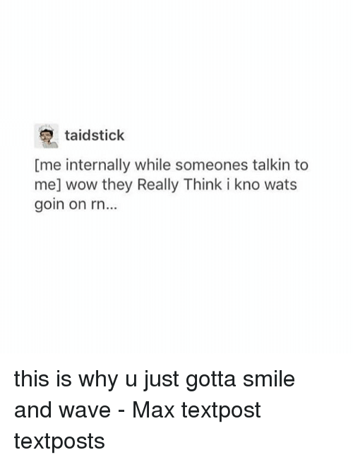 Memes, Wow, and Smile: taidstick  [me internally while someones talkin to  me] wow they Really Think i kno wats  goin on rn... this is why u just gotta smile and wave - Max textpost textposts