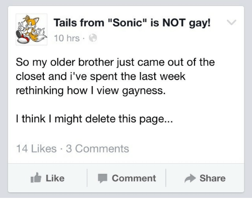 "out of the closet: Tails from ""Sonic"" is NOT gay!  10 hrs.  So my older brother just came out of the  closet and i've spent the last week  rethinking how I view gayness.  I think I might delete this page...  14 Likes 3 Comments  Like  Comment  Share"