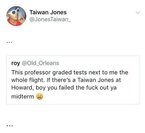 Howard: Taiwan Jones  @JonesTaiwan_  roy @Old_Orleans  This professor graded tests next to me the  whole flight. If there's a Taiwan Jones at  Howard, boy you failed the fuck out ya  midterm …