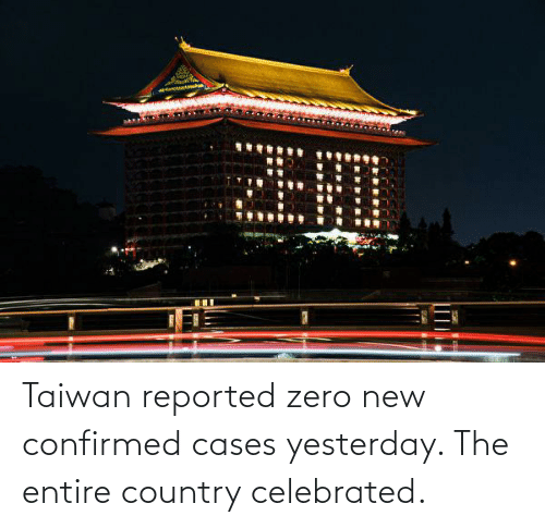 Celebrated: Taiwan reported zero new confirmed cases yesterday. The entire country celebrated.