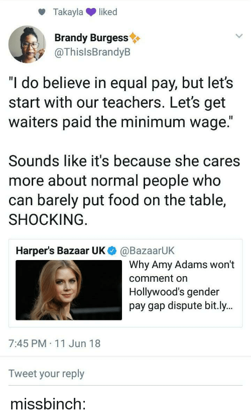 "Waiters: Takaylaliked  Brandy Burgess  @ThislsBrandyB  ""I do believe in equal pay, but let's  start with our teachers. Let's get  waiters paid the minimum wage.""  Sounds like it's because she cares  more about normal people who  can barely put food on the table,  SHOCKING  Harper's Bazaar UK  @BazaarUK  Why Amy Adams won't  comment on  Hollywood's gender  pay gap dispute bit.ly..  7:45 PM 11 Jun 18  Tweet your reply missbinch:"