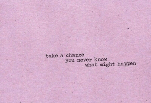 Never, You, and Chance: take a chance  you never know  what might happen