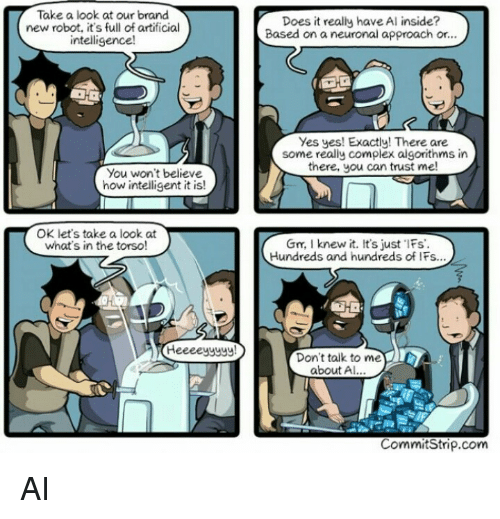 Complex, Don't Talk to Me, and Artificial: Take a look at our brand  new robot, it's full of artificial  intelligence!  Does it really have Al inside?  Based on a neuronal approach or..  Yes yes! Exactly! There are  some really complex algorithms in  there, you can trust me  You won't believe  how intelligent it is!  OK let's take a look at  what's in the torso  Gn, I knew it. It's just Fs  Hundreds and hundreds of IFs...  Don't talk to me  about A  CommitStrip.com AI