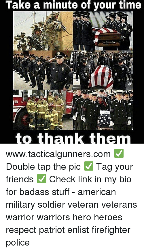 Friends, Memes, and Police: Take  a  minute  of  your  time  to thank them www.tacticalgunners.com ✅ Double tap the pic ✅ Tag your friends ✅ Check link in my bio for badass stuff - american military soldier veteran veterans warrior warriors hero heroes respect patriot enlist firefighter police