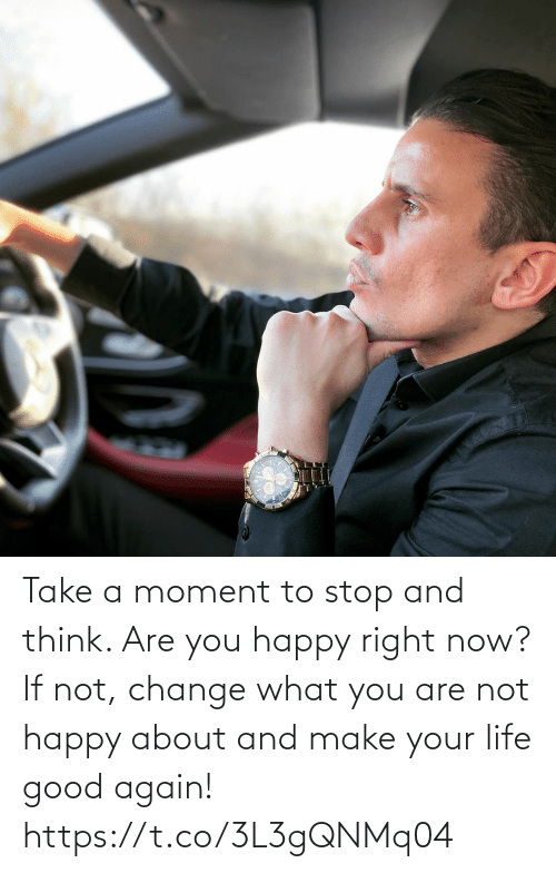 Are Not: Take a moment to stop and think. Are you happy right now?   If not, change what you are not happy about and make your life good again! https://t.co/3L3gQNMq04