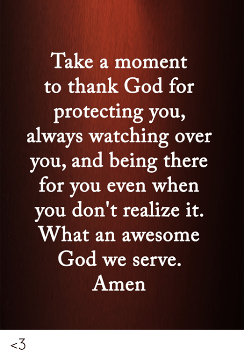 God, Memes, and Awesome: Take a moment  to thank God for  protecting you,  always watching over  you, and being there  for you even when  you don't realize it.  What an awesome  God we serve.  Amen <3