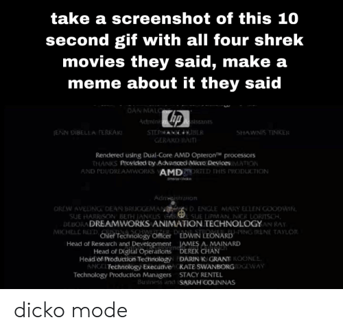 Tinke: take a screenshot of this 10  second gif with all four shrek  movies they said, make a  meme about it they said  DAN MAL  Admini  dstan  SHAWNIS TINKE  GERARD AI  Rendered using Dual-Core AMD Opteron™ processors  HANKS Provicled by Advanced MicTo DevicesIMATION  AND PDI/DREAMWORKS AMDPRORTED THIS RODUCTION  OREW AVELING DEAN BRUGGEMANN D ENGLE MARY ELLEN GOODWIN  SUE HARRISON BETH ANKUS- LE LİPMAN, NİCK LORTSCH  DEBORA DREAMWORKS ANIMATION TECHNOLOGYAN RAY  MCHEEChief Technology OfmicerEWIN LEONARDING RENE TAYLon  ANEEU PING TRENE TAYLOR  Head of Research and Development  Head of Digital Operations  IAMES A. MAINARD  DEREK CHAN . '  Head of Production Technology DARIN K GRANE ROONEE  ANC,□ Technology Executre  Technology Production Managers  KATE SWANBORG DGLWAY  STACY RENTEL  Business and SARAH COUNNAS dicko mode
