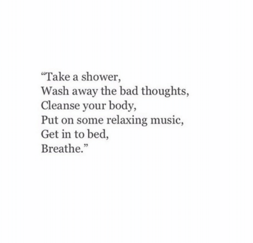 """Bad, Music, and Shower: """"Take a shower,  Wash away the bad thoughts,  Cleanse your body,  Put on some relaxing music,  Get in to bed,  Breathe."""