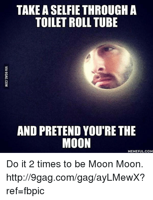 moon moon: TAKE ASELFIE THROUGH A  TOILET ROLL TUBE  AND PRETEND YOU'RE THE  MOON  MEMEFUL COM Do it 2 times to be Moon Moon. http://9gag.com/gag/ayLMewX?ref=fbpic