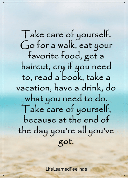 Food, Haircut, and Memes: Take care of yourself.  Go for a walk, eat your  favorite food, get a  haircut, cry if you need  to, read a book, take a  vacation, have a drink, do  what you need to do.  Take care of yourself,  because at the end of  the day you're all you've  got.  LifeLearnedFeelings