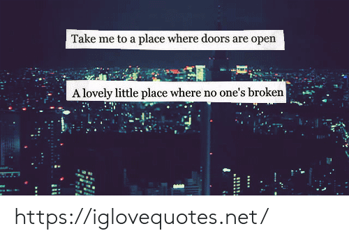 Net, Doors, and Open: Take me to a place where doors are open  A lovely little place where no one's broken https://iglovequotes.net/