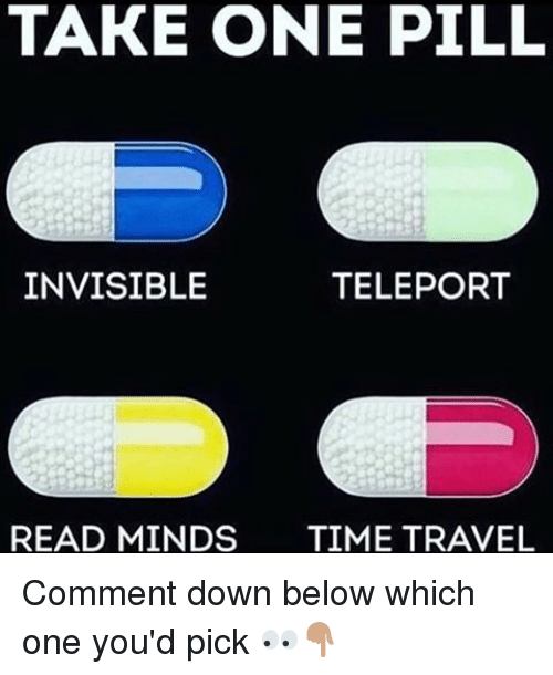 teleporter: TAKE ONE PILL  INVISIBLE  TELEPORT  READ MINDS  TIME TRAVEL Comment down below which one you'd pick 👀👇🏽