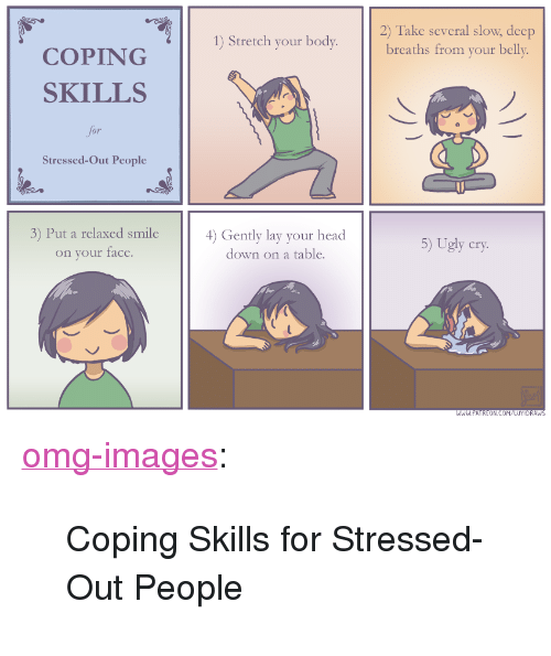 """Deep Breaths: Take several slow, deep  breaths from your belly.  2)  1) Stretch your body.  COPING  SKILLS  for  Stressed-Out People  3) Put a relaxed smile  on your face.  4) Gently lay your head  down on a table.  5) Ugly cry <p><a href=""""https://omg-images.tumblr.com/post/170153163112/coping-skills-for-stressed-out-people"""" class=""""tumblr_blog"""">omg-images</a>:</p>  <blockquote><p>Coping Skills for Stressed-Out People</p></blockquote>"""