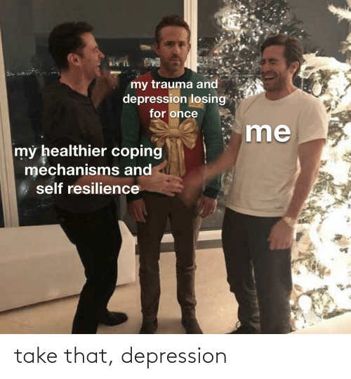 Depression, Take That, and That: take that, depression
