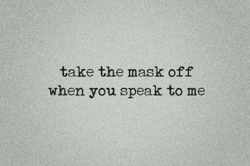 The Mask, Mask, and Speak: take the mask off  when you speak to me