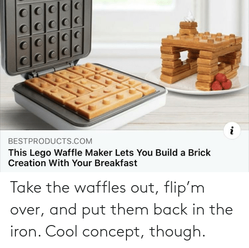 waffles: Take the waffles out, flip'm over, and put them back in the iron. Cool concept, though.