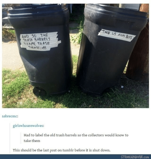 shut down: TAKE US AWAY Boks  AND S0 THE  TRASH BARRELS  6CAME TRASH  THEMSE LVES  sabrecmc:  girlswhoarewolves:  Had to label the old trash barrels so the collectors would know to  take them  This should be the last post on tumblr before it is shut down.  STRANGEBEAVER.COM