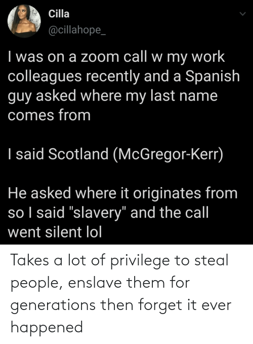 A Lot Of: Takes a lot of privilege to steal people, enslave them for generations then forget it ever happened