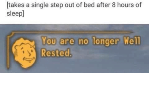 Single, Step, and You: [takes a single step out of bed after 8 hours of  sleepl  You are no longer Well  Rested
