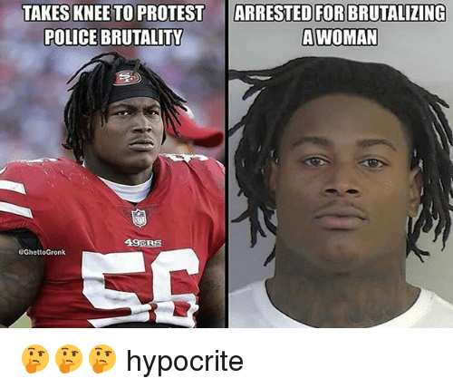49er: TAKES KNEE TO PROTEST  POLICE BRUTALIT  ARRESTED FOR BRUTALIZING  AWOMAN  49ER巨 🤔🤔🤔 hypocrite
