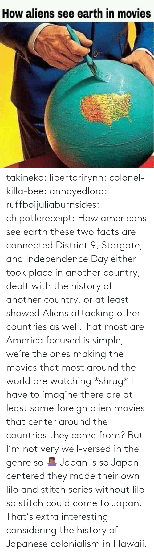 Center: takineko:  libertarirynn:  colonel-killa-bee:  annoyedlord: ruffboijuliaburnsides:  chipotlereceipt: How americans see earth these two facts are connected     District 9, Stargate, and Independence Day either took place in another country, dealt with the history of another country, or at least showed Aliens attacking other countries as well.That most are America focused is simple, we're the ones making the movies that most around the world are watching *shrug*   I have to imagine there are at least some foreign alien movies that center around the countries they come from? But I'm not very well-versed in the genre so 🤷🏾‍♀️   Japan is so Japan centered they made their own lilo and stitch series without lilo so stitch could come to Japan.    That's extra interesting considering the history of Japanese colonialism in Hawaii.