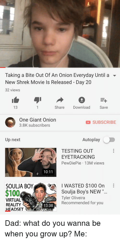 """Anaconda, Dad, and Shrek: Taking a Bite Out Of An Onion Everyday Until a ▼  New Shrek Movie Is Released - Day 20  32 views  13  Share Download  Save  One Giant Onion  3.8K subscribers  SUBSCRIBE  Up next  Autoplay  TESTING OUT  EYETRACKING  PewDiePie 13M views  10:11  SOULJA BOY  $100  1 WASTED $100 On  Soulja Boy's NEW """"  Tyler Oliveira  Recommended for you  VIRTUAL  REALITY  HEADSET  13:38"""