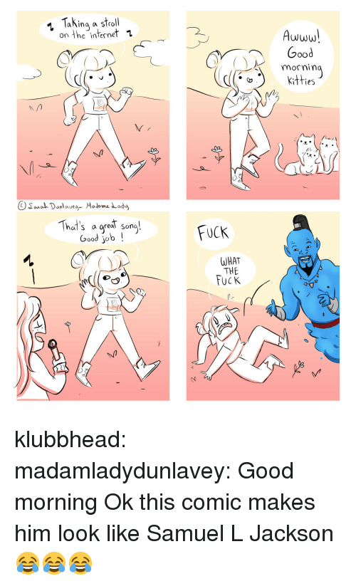 Internet, Samuel L. Jackson, and Tumblr: Taking a stroll  on the internet 1  Awww  Good  mornin  Kitfies  2  OSana Danlavea Madome Lady  That's a areat sona  oo job!  FUCK  WHAT  THE  UCK klubbhead:  madamladydunlavey: Good morning  Ok this comic makes him look like Samuel L Jackson 😂😂😂