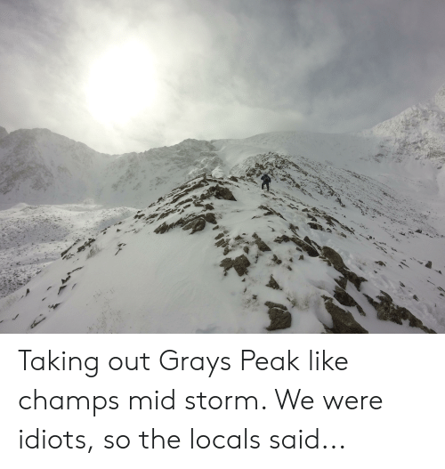 Storm, Like, and Were: Taking out Grays Peak like champs mid storm. We were idiots, so the locals said...