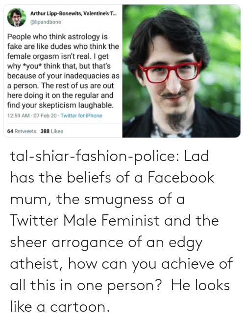 person: tal-shiar-fashion-police:  Lad has the beliefs of a Facebook mum, the smugness of a Twitter Male Feminist and the sheer arrogance of an edgy atheist, how can you achieve of all this in one person?    He looks like a cartoon.