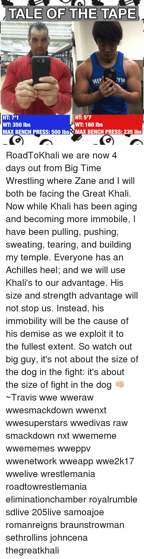great khali: TALE OF THE TAPE  INM  517  HT 711  HT WT 350 lbs  WTE 160 lbs  MAX BENCH PRESS: 500 lbsS MAX BENCH PRESS: 235 lbs RoadToKhali we are now 4 days out from Big Time Wrestling where Zane and I will both be facing the Great Khali. Now while Khali has been aging and becoming more immobile, I have been pulling, pushing, sweating, tearing, and building my temple. Everyone has an Achilles heel; and we will use Khali's to our advantage. His size and strength advantage will not stop us. Instead, his immobility will be the cause of his demise as we exploit it to the fullest extent. So watch out big guy, it's not about the size of the dog in the fight: it's about the size of fight in the dog 👊🏼 ~Travis wwe wweraw wwesmackdown wwenxt wwesuperstars wwedivas raw smackdown nxt wwememe wwememes wweppv wwenetwork wweapp wwe2k17 wwelive wrestlemania roadtowrestlemania eliminationchamber royalrumble sdlive 205live samoajoe romanreigns braunstrowman sethrollins johncena thegreatkhali