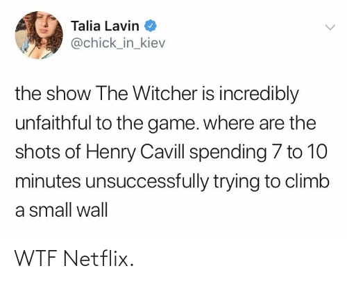 WTF: Talia Lavin  @chick_in_kiev  the show The Witcher is incredibly  unfaithful to the game. where are the  shots of Henry Cavill spending 7 to 10  minutes unsuccessfully trying to climb  a small wall WTF Netflix.