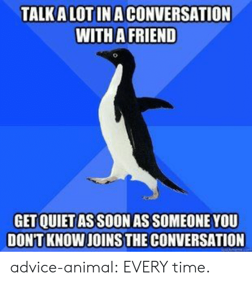 Advice Animal: TALK A LOT INA CONVERSATION  WITH A FRIEND  GET QUIET AS SOON AS SOMEONE YOU  DON'T KNOW JOINS THE CONVERSATION advice-animal:  EVERY time.
