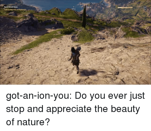 Target, Tumblr, and Appreciate: Talk to Hyrrine at Gytheion got-an-ion-you: Do you ever just stop and appreciate the beauty of nature?