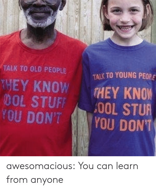 Old People: TALK TO OLD PEOPLE  TALK TO YOUNG PEO  THEY KNOW  DOL STUFF  YOU DON'T  THEY KNOW  YOU DONT awesomacious:  You can learn from anyone