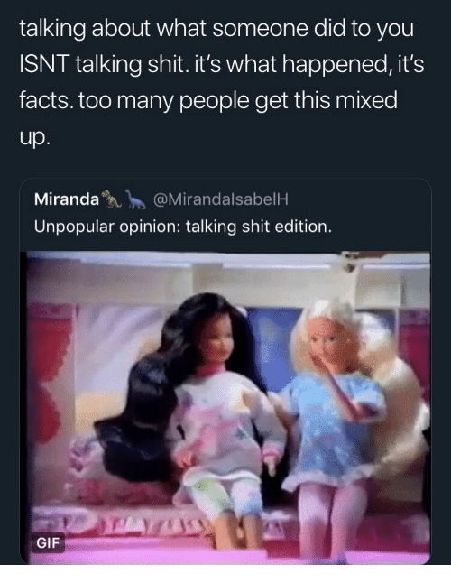 Facts, Gif, and Shit: talking about what someone did to you  ISNT talking shit. it's what happened, it's  facts. too many people get this mixed  up  Miranda@MirandalsabelH  Unpopular opinion: talking shit edition.  GIF