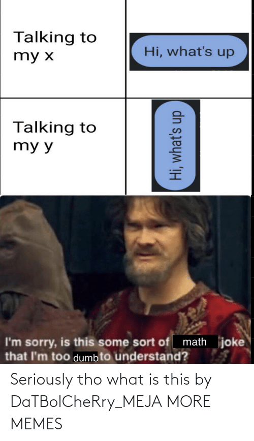 Sort Of: Talking to  Hi, what's up  my x  Talking to  my y  math joke  I'm sorry, is this some sort of  that l'm too dumb to understand?  Hi, what's up Seriously tho what is this by DaTBoICheRry_MEJA MORE MEMES