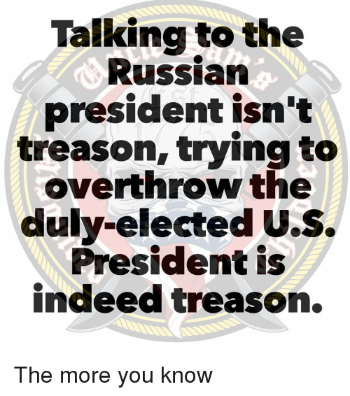u-s-president: Talking to the  Russian  president isn't  treason, trying to  overthrow the  duly-elected U.S.  President is  indeed treason. The more you know